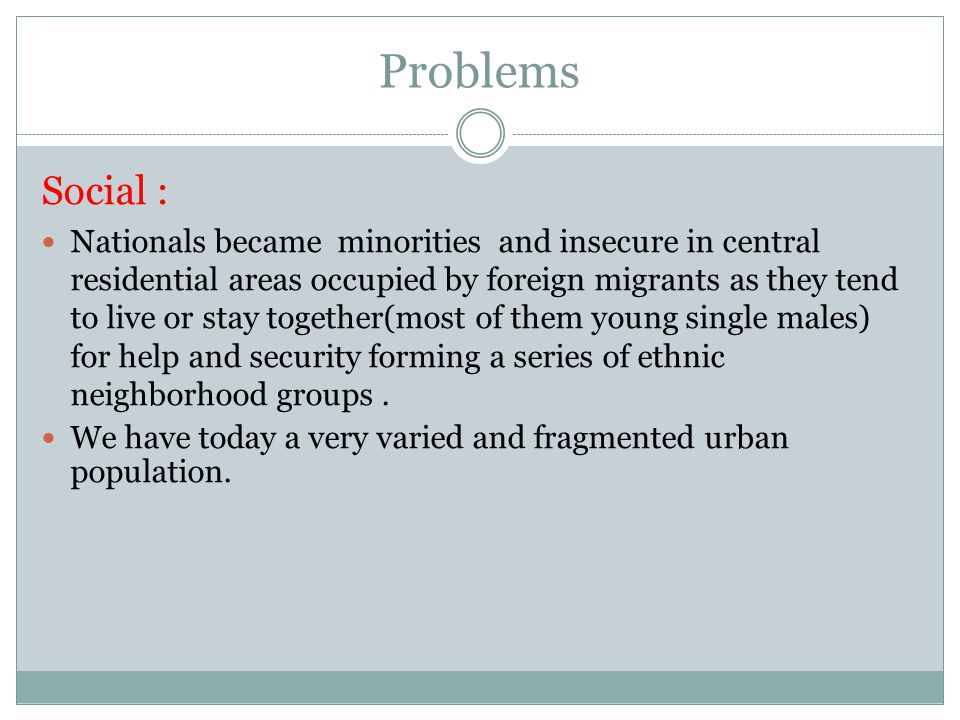 Problems Social : Nationals became minorities and insecure in central residential areas occupied by foreign migrants as they tend to live or stay together(most of them young single males) for help and security forming a series of ethnic neighborhood groups.