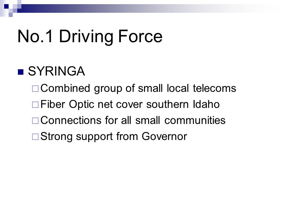 No.1 Driving Force SYRINGA  Combined group of small local telecoms  Fiber Optic net cover southern Idaho  Connections for all small communities  Strong support from Governor