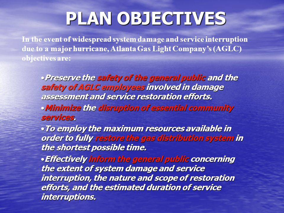 PLAN OBJECTIVES In the event of widespread system damage and service interruption due to a major hurricane, Atlanta Gas Light Company's (AGLC) objectives are: Preserve the safety of the general public and the safety of AGLC employees involved in damage assessment and service restoration efforts.Preserve the safety of the general public and the safety of AGLC employees involved in damage assessment and service restoration efforts.