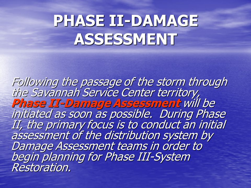 PHASE II-DAMAGE ASSESSMENT Following the passage of the storm through the Savannah Service Center territory, Phase II-Damage Assessment will be initiated as soon as possible.