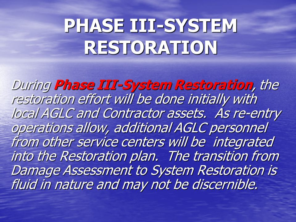 PHASE III-SYSTEM RESTORATION During Phase III-System Restoration, the restoration effort will be done initially with local AGLC and Contractor assets.