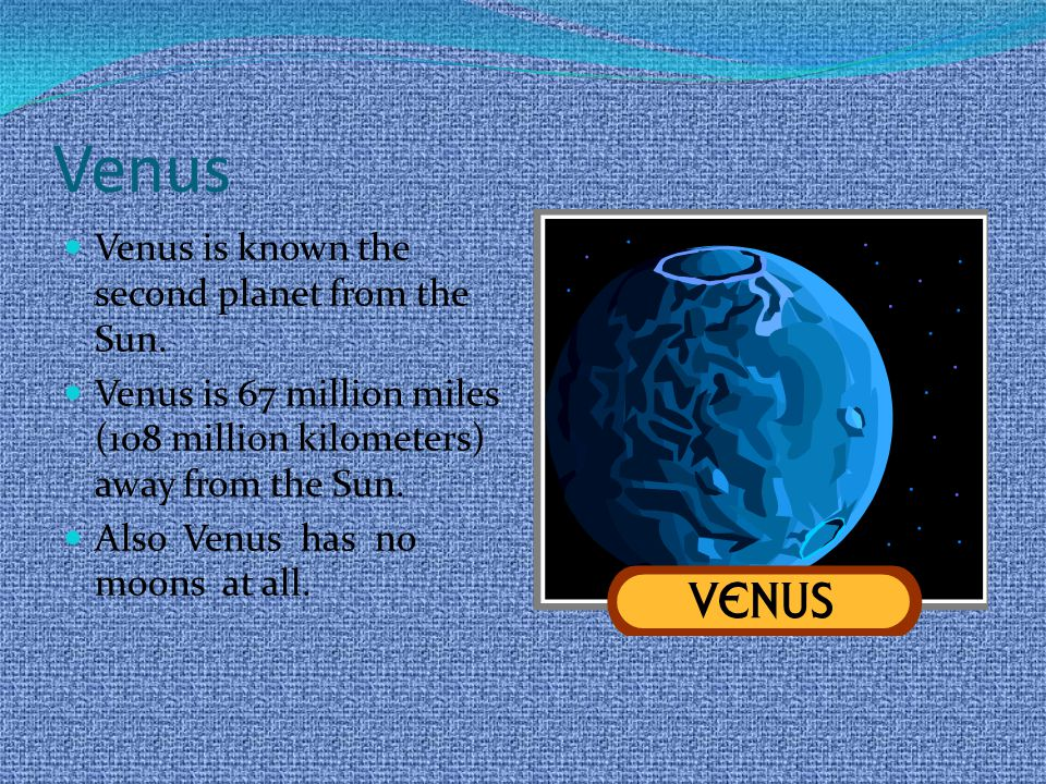 Venus Venus is known the second planet from the Sun.
