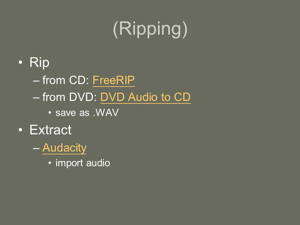 (Ripping) Rip –from CD: FreeRIPFreeRIP –from DVD: DVD Audio to CDDVD Audio to CD save as.WAV Extract –AudacityAudacity import audio