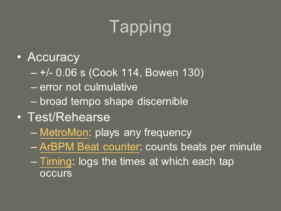 Tapping Accuracy –+/- 0.06 s (Cook 114, Bowen 130) –error not culmulative –broad tempo shape discernible Test/Rehearse –MetroMon: plays any frequencyMetroMon –ArBPM Beat counter: counts beats per minuteArBPM Beat counter –Timing: logs the times at which each tap occursTiming