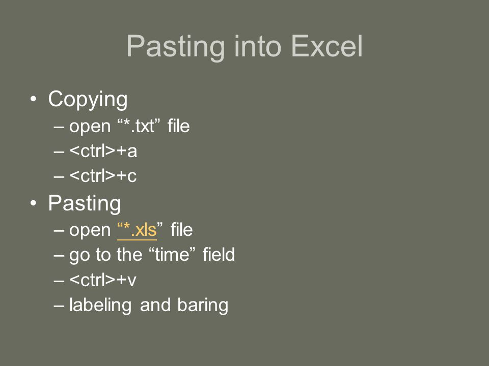 Pasting into Excel Copying –open *.txt file – +a – +c Pasting –open *.xls file *.xls –go to the time field – +v –labeling and baring