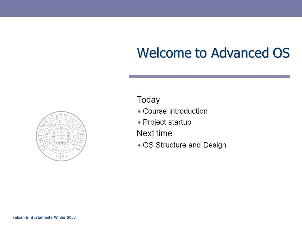 Fabián E. Bustamante, Winter 2006 Welcome to Advanced OS Today Course introduction Project startup Next time OS Structure and Design