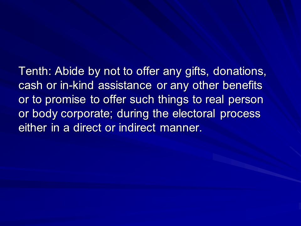 Tenth: Abide by not to offer any gifts, donations, cash or in-kind assistance or any other benefits or to promise to offer such things to real person or body corporate; during the electoral process either in a direct or indirect manner.