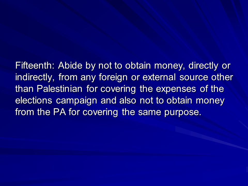 Fifteenth: Abide by not to obtain money, directly or indirectly, from any foreign or external source other than Palestinian for covering the expenses of the elections campaign and also not to obtain money from the PA for covering the same purpose.