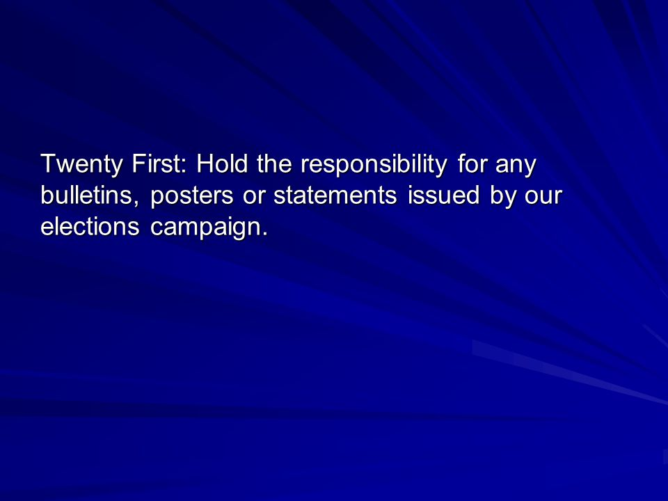 Twenty First: Hold the responsibility for any bulletins, posters or statements issued by our elections campaign.