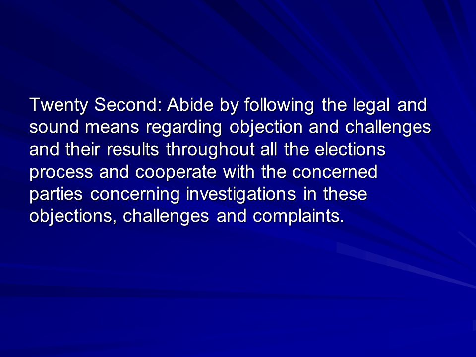 Twenty Second: Abide by following the legal and sound means regarding objection and challenges and their results throughout all the elections process and cooperate with the concerned parties concerning investigations in these objections, challenges and complaints.