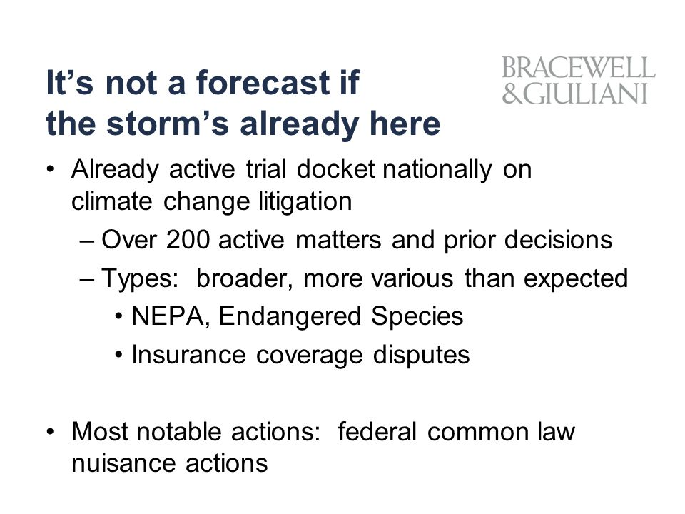 It's not a forecast if the storm's already here Already active trial docket nationally on climate change litigation –Over 200 active matters and prior decisions –Types: broader, more various than expected NEPA, Endangered Species Insurance coverage disputes Most notable actions: federal common law nuisance actions