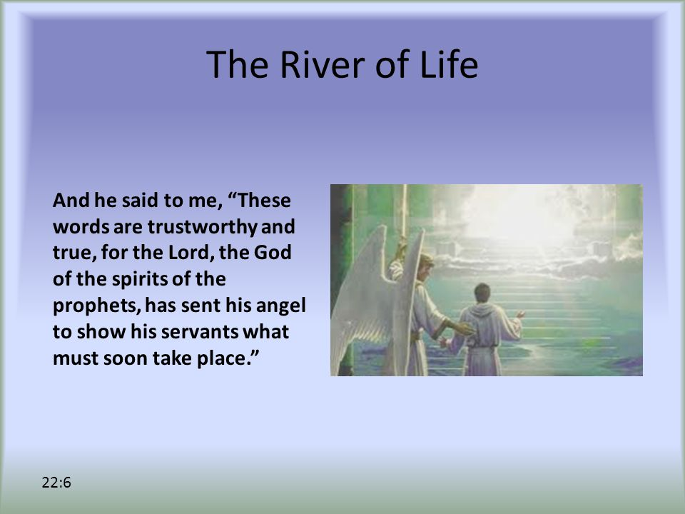 The River of Life And he said to me, These words are trustworthy and true, for the Lord, the God of the spirits of the prophets, has sent his angel to show his servants what must soon take place. 22:6