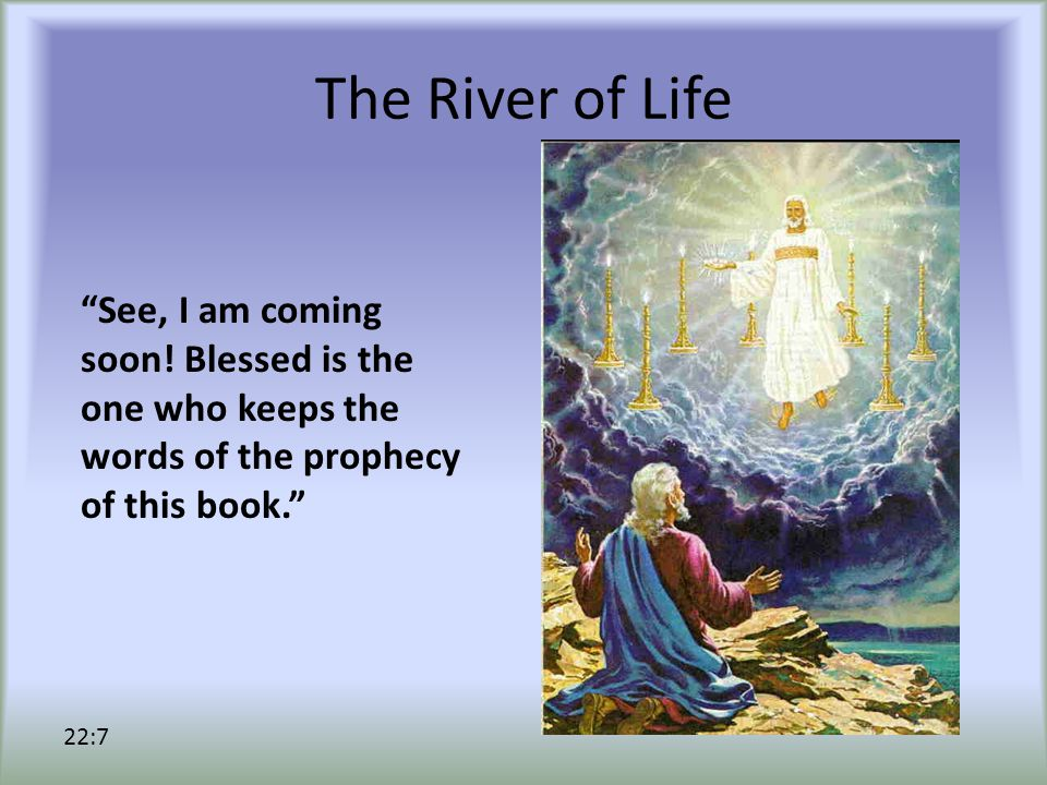 The River of Life See, I am coming soon.