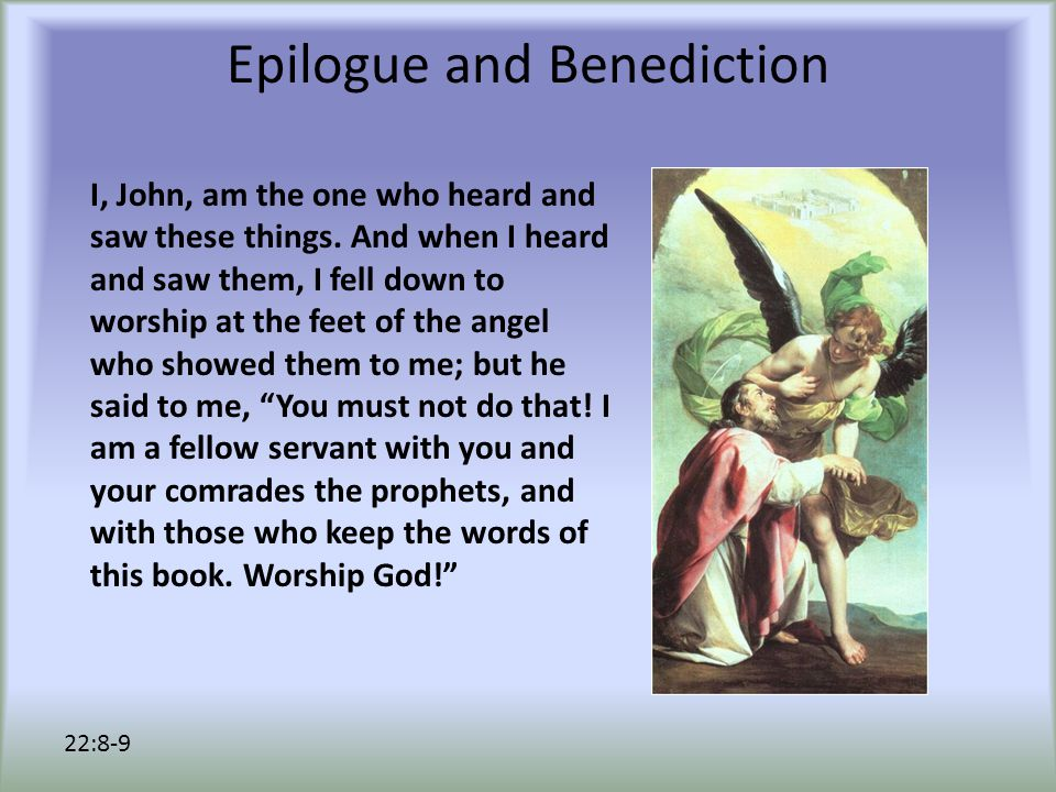 Epilogue and Benediction I, John, am the one who heard and saw these things.
