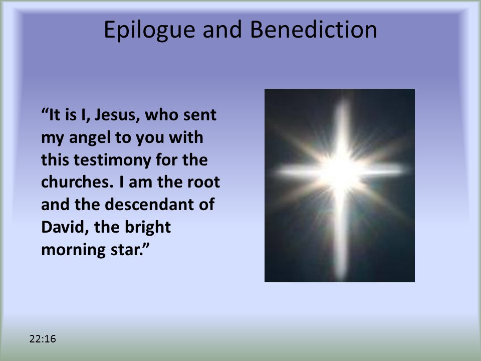 Epilogue and Benediction It is I, Jesus, who sent my angel to you with this testimony for the churches.