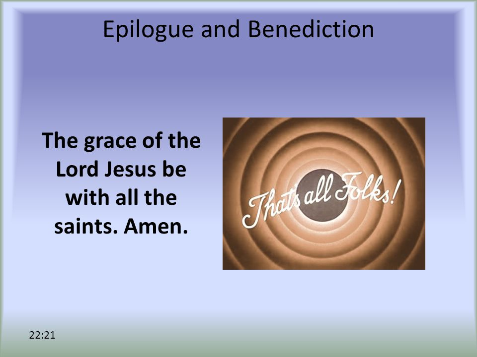 Epilogue and Benediction The grace of the Lord Jesus be with all the saints. Amen. 22:21