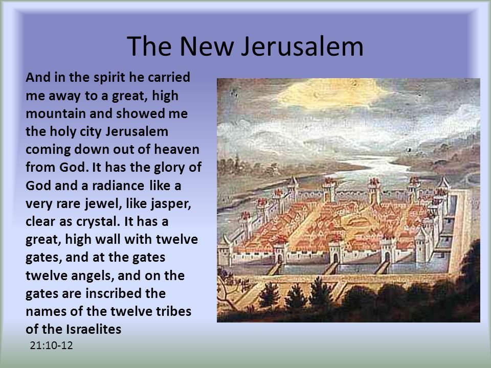 The New Jerusalem And in the spirit he carried me away to a great, high mountain and showed me the holy city Jerusalem coming down out of heaven from God.
