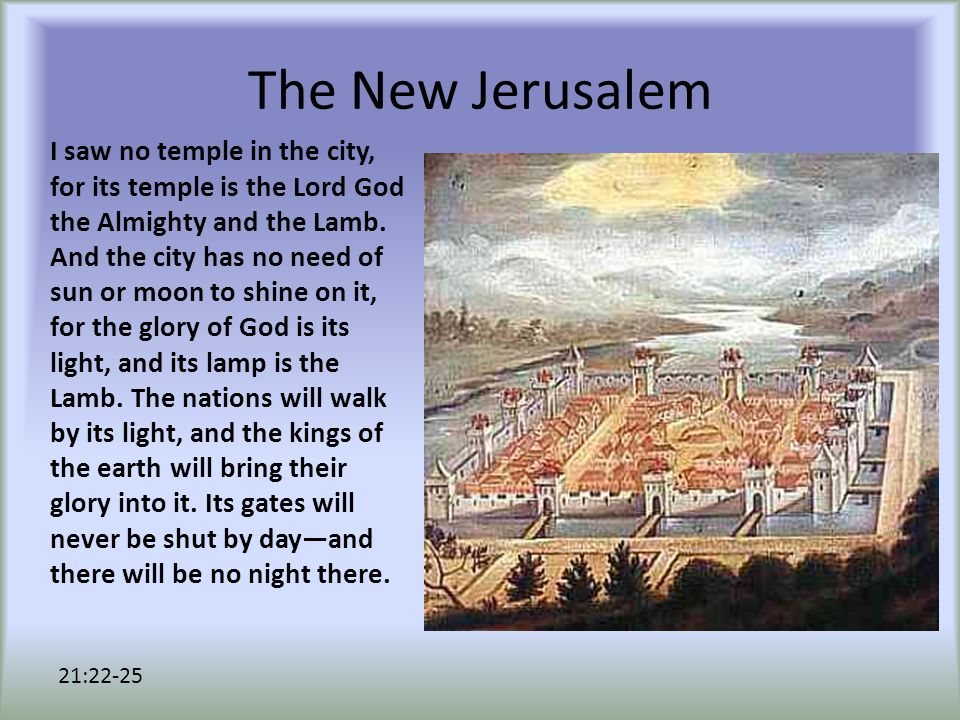 The New Jerusalem I saw no temple in the city, for its temple is the Lord God the Almighty and the Lamb.