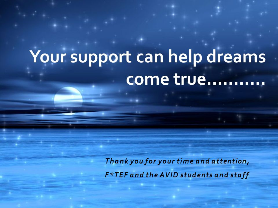Thank you for your time and attention, F*TEF and the AVID students and staff Your support can help dreams come true………..