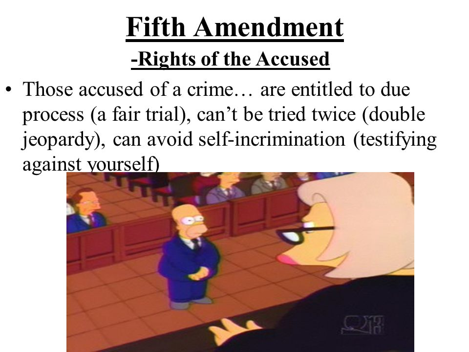 Fifth Amendment -Rights of the Accused Those accused of a crime… are entitled to due process (a fair trial), can't be tried twice (double jeopardy), c