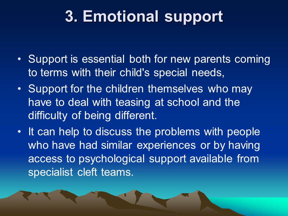 3. Emotional support Support is essential both for new parents coming to terms with their child's special needs, Support for the children themselves w