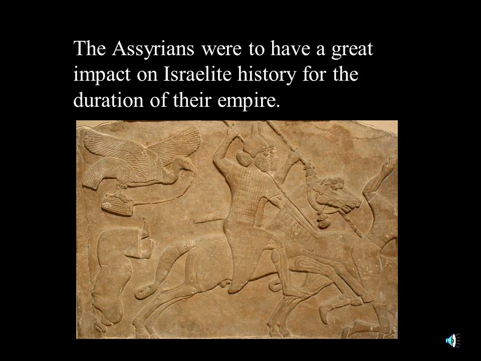 The Assyrians were to have a great impact on Israelite history for the duration of their empire.