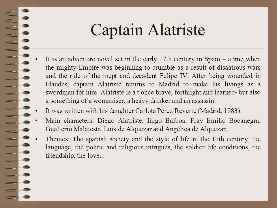 Captain Alatriste It is an adventure novel set in the early 17th century in Spain – atime when the mighty Empire was beginning to crumble as a result