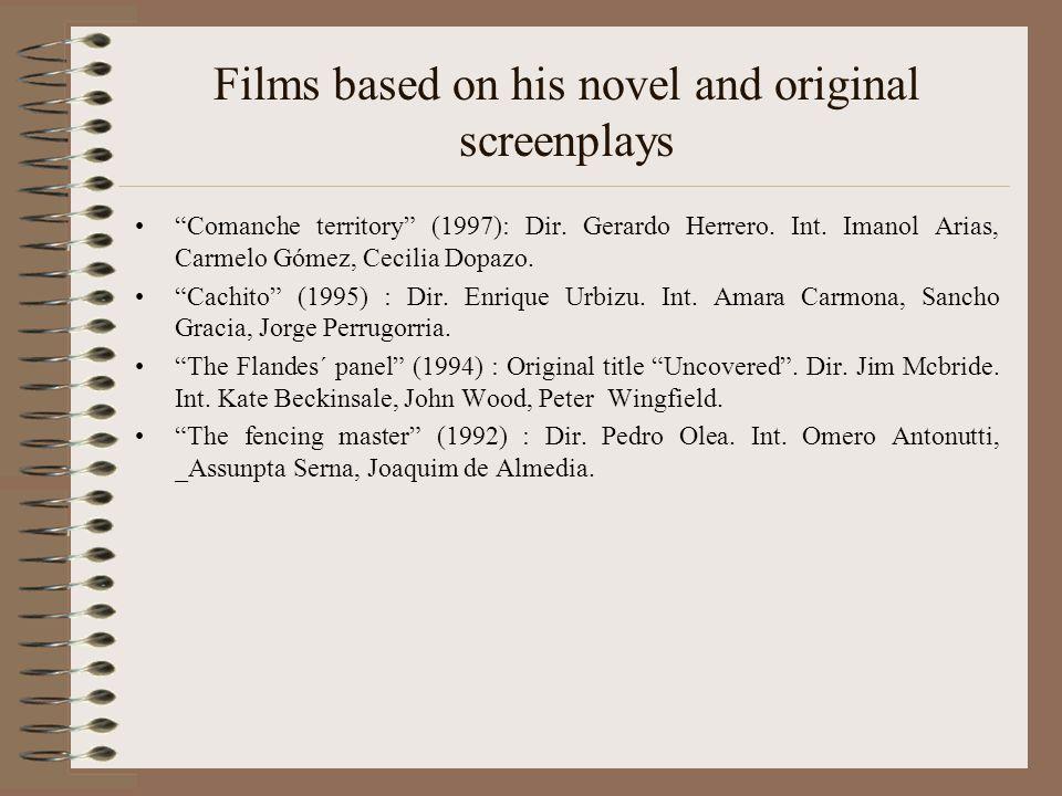"Films based on his novel and original screenplays ""Comanche territory"" (1997): Dir. Gerardo Herrero. Int. Imanol Arias, Carmelo Gómez, Cecilia Dopazo."