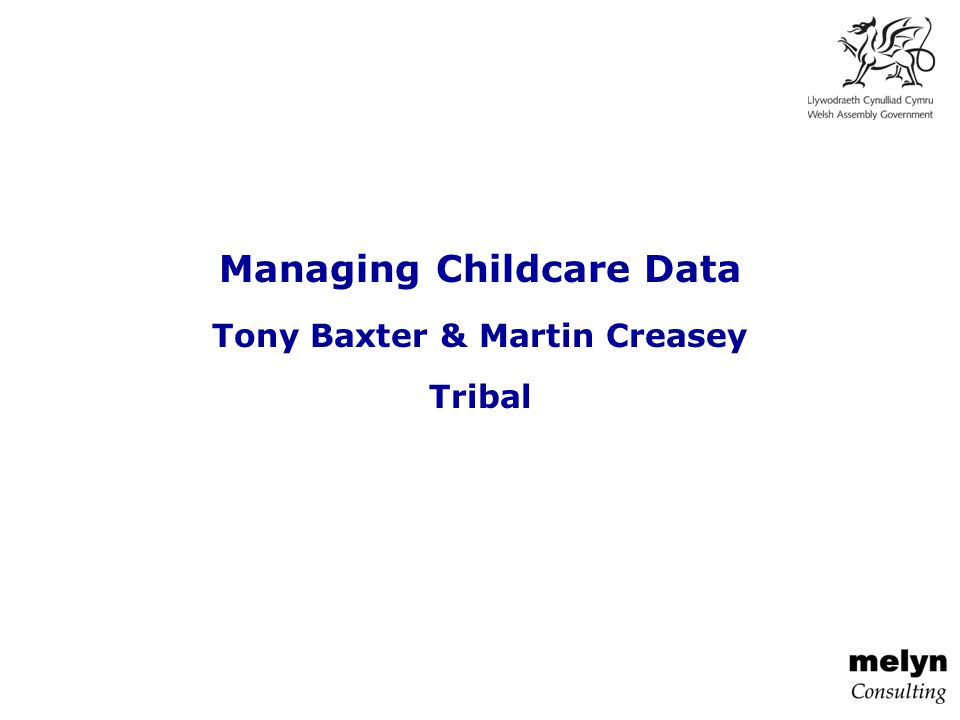Managing Childcare Data Tony Baxter & Martin Creasey Tribal