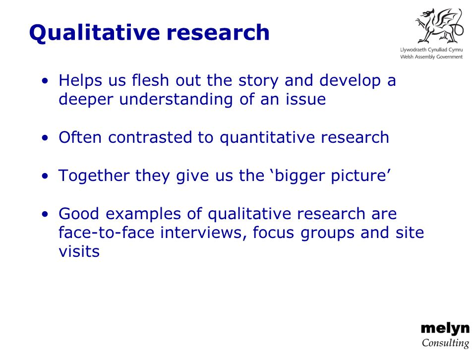 Qualitative research Helps us flesh out the story and develop a deeper understanding of an issue Often contrasted to quantitative research Together they give us the 'bigger picture' Good examples of qualitative research are face-to-face interviews, focus groups and site visits
