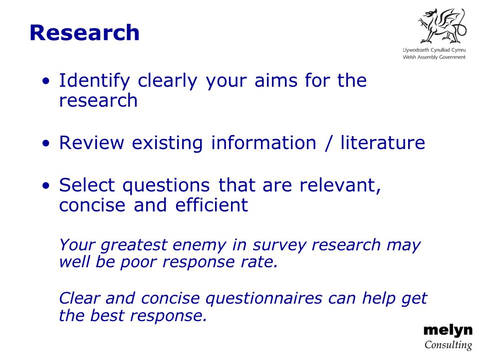 Research Identify clearly your aims for the research Review existing information / literature Select questions that are relevant, concise and efficient Your greatest enemy in survey research may well be poor response rate.