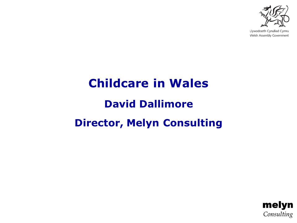 Childcare in Wales David Dallimore Director, Melyn Consulting