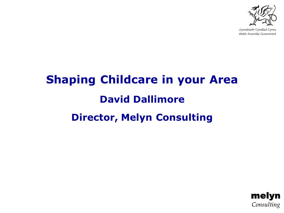 Shaping Childcare in your Area David Dallimore Director, Melyn Consulting