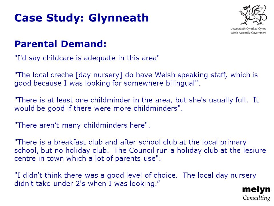 Case Study: Glynneath Parental Demand: I d say childcare is adequate in this area The local creche [day nursery] do have Welsh speaking staff, which is good because I was looking for somewhere bilingual .
