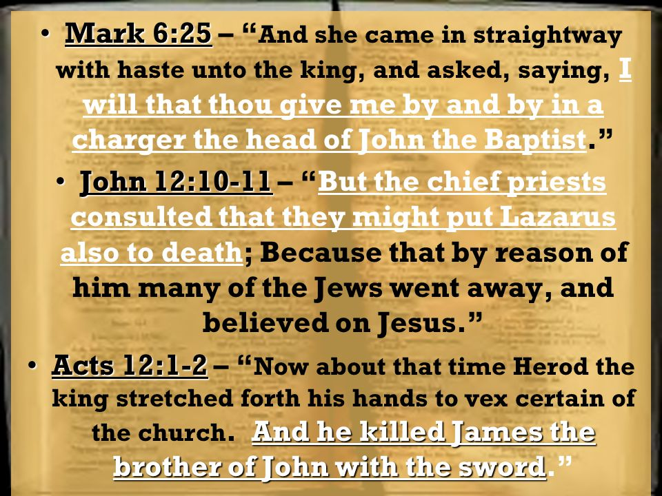 Mark 6:25Mark 6:25 – And she came in straightway with haste unto the king, and asked, saying, I will that thou give me by and by in a charger the head of John the Baptist. John 12:10-11John 12:10-11 – But the chief priests consulted that they might put Lazarus also to death; Because that by reason of him many of the Jews went away, and believed on Jesus. Acts 12:1-2 And he killed James the brother of John with the swordActs 12:1-2 – Now about that time Herod the king stretched forth his hands to vex certain of the church.