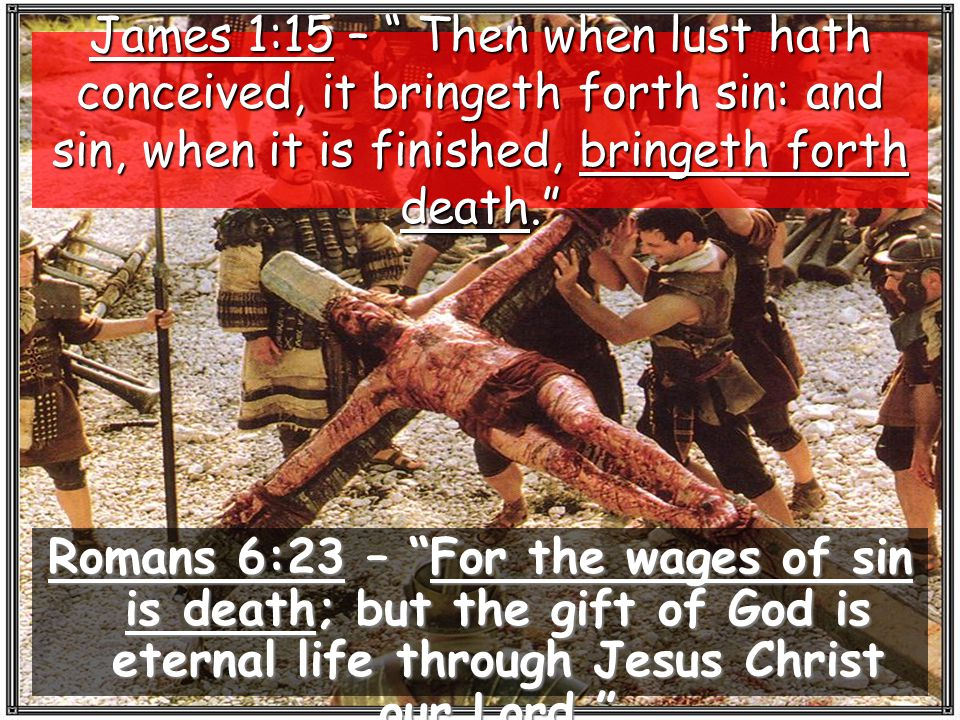 Romans 6:23 – For the wages of sin is death; but the gift of God is eternal life through Jesus Christ our Lord. James 1:15 – Then when lust hath conceived, it bringeth forth sin: and sin, when it is finished, bringeth forth death.