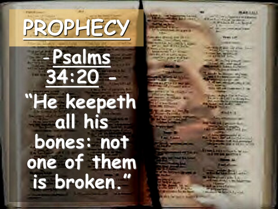 -Psalms 34:20 - He keepeth all his bones: not one of them is broken. He keepeth all his bones: not one of them is broken. PROPHECY