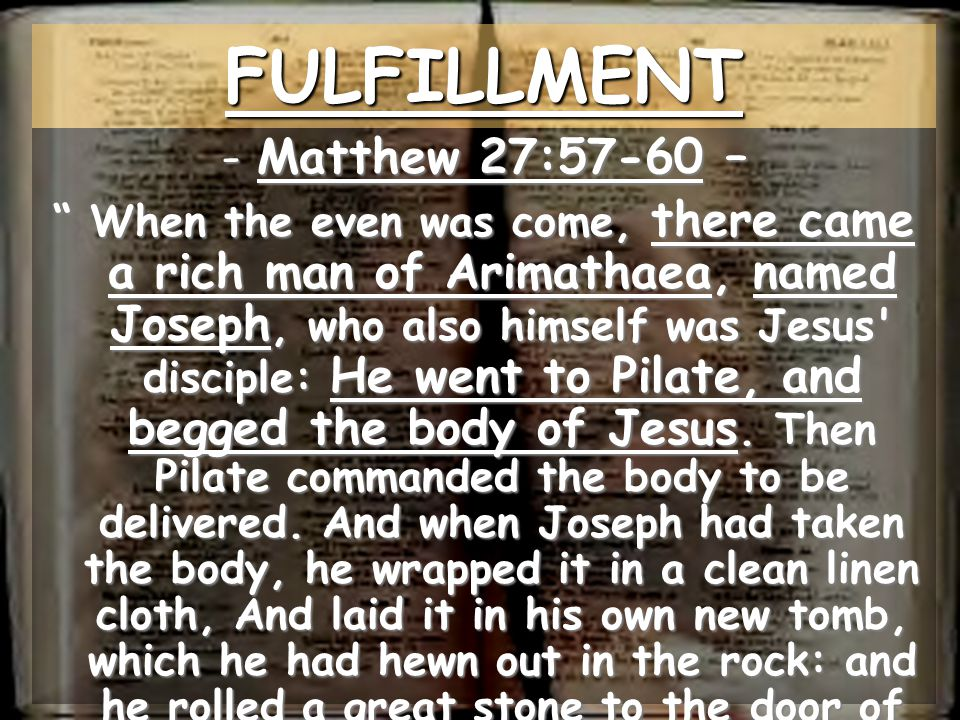 -Matthew 27:57-60 – When the even was come, there came a rich man of Arimathaea, named Joseph, who also himself was Jesus disciple: He went to Pilate, and begged the body of Jesus.