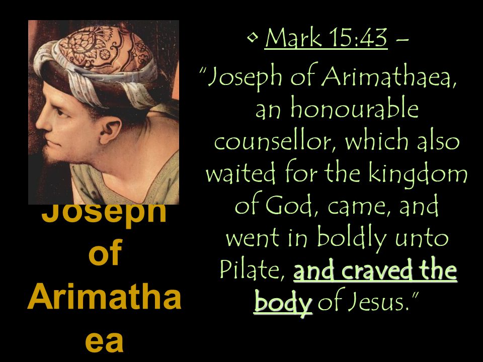 Joseph of Arimatha ea Mark 15:43 – and craved the body Joseph of Arimathaea, an honourable counsellor, which also waited for the kingdom of God, came, and went in boldly unto Pilate, and craved the body of Jesus.