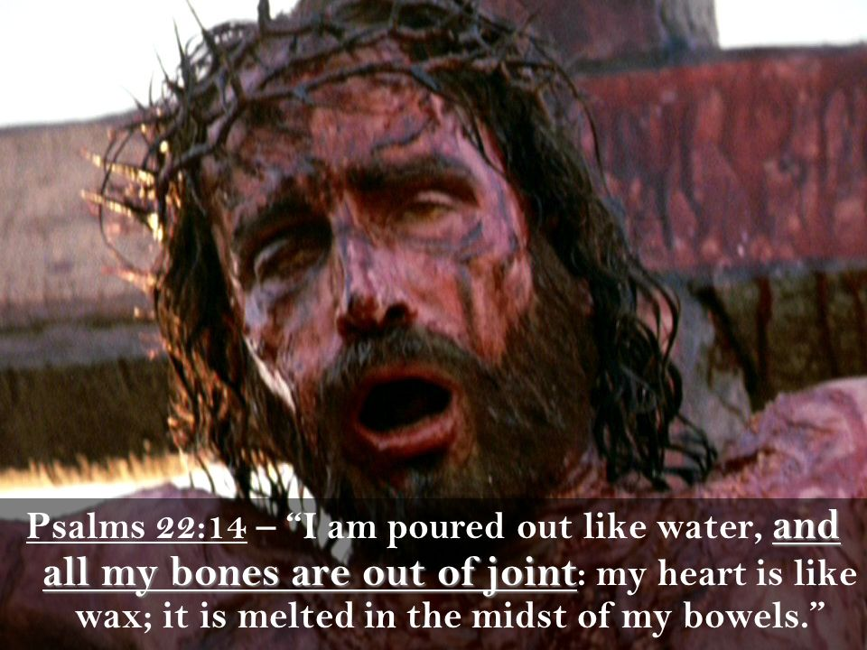 and all my bones are out of joint Psalms 22:14 – I am poured out like water, and all my bones are out of joint : my heart is like wax; it is melted in the midst of my bowels.