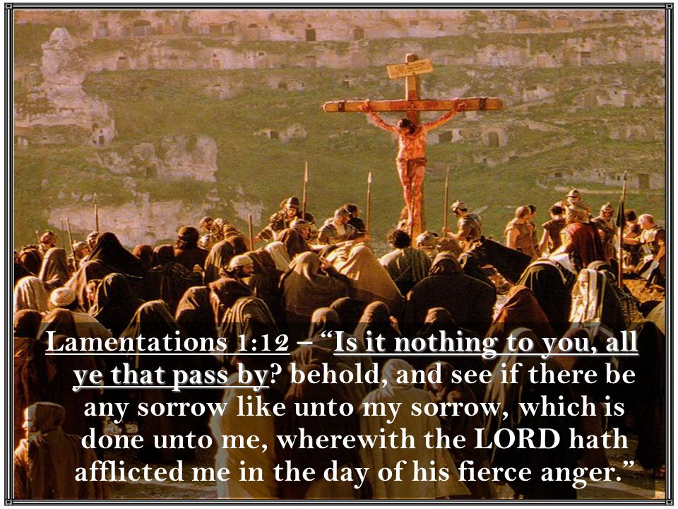 Is it nothing to you, all ye that pass by Lamentations 1:12 – Is it nothing to you, all ye that pass by.