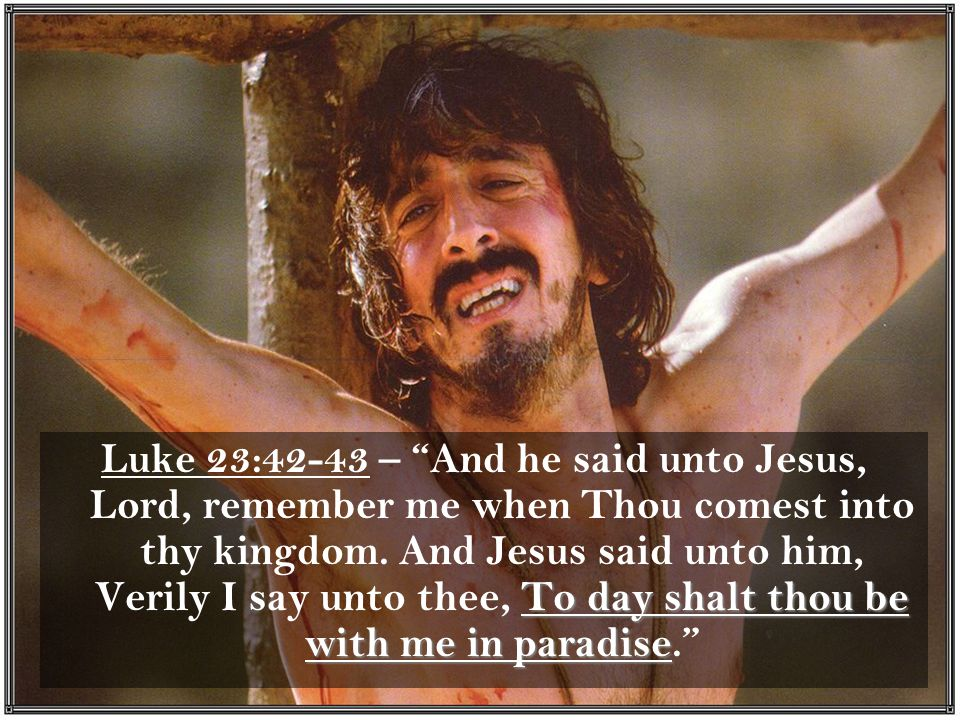 To day shalt thou be with me in paradise Luke 23:42-43 – And he said unto Jesus, Lord, remember me when Thou comest into thy kingdom.