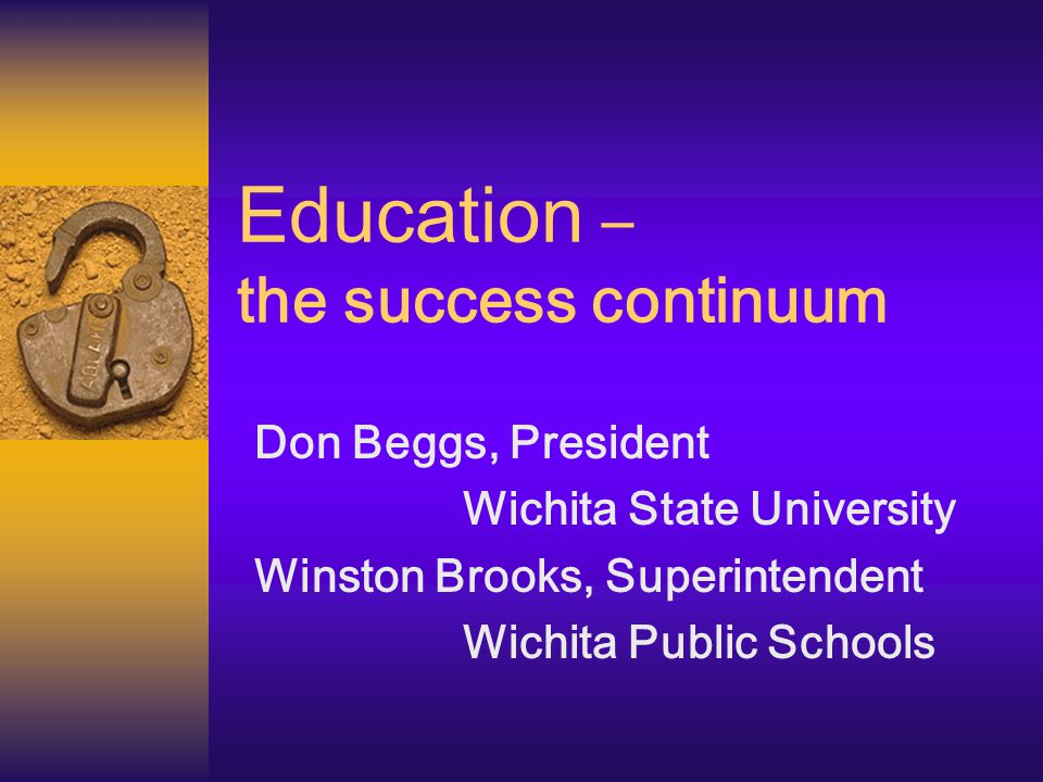 Education – the success continuum Don Beggs, President Wichita State University Winston Brooks, Superintendent Wichita Public Schools