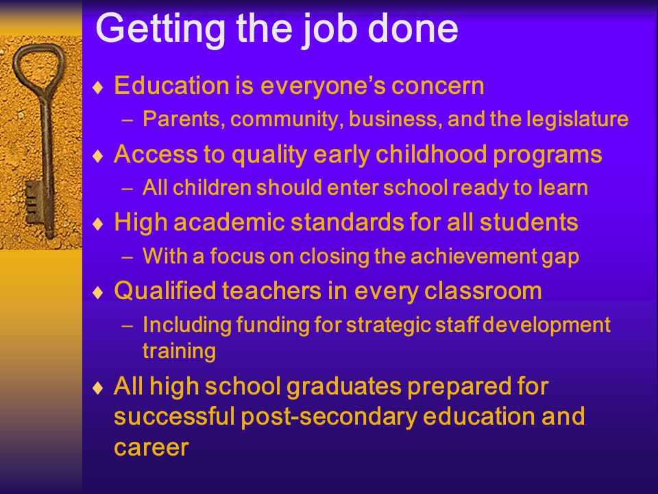 Getting the job done  Education is everyone's concern –Parents, community, business, and the legislature  Access to quality early childhood programs –All children should enter school ready to learn  High academic standards for all students –With a focus on closing the achievement gap  Qualified teachers in every classroom –Including funding for strategic staff development training  All high school graduates prepared for successful post-secondary education and career