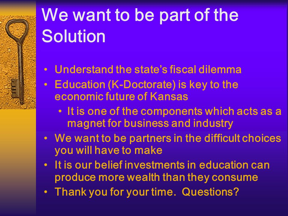 We want to be part of the Solution Understand the state's fiscal dilemma Education (K-Doctorate) is key to the economic future of Kansas It is one of the components which acts as a magnet for business and industry We want to be partners in the difficult choices you will have to make It is our belief investments in education can produce more wealth than they consume Thank you for your time.