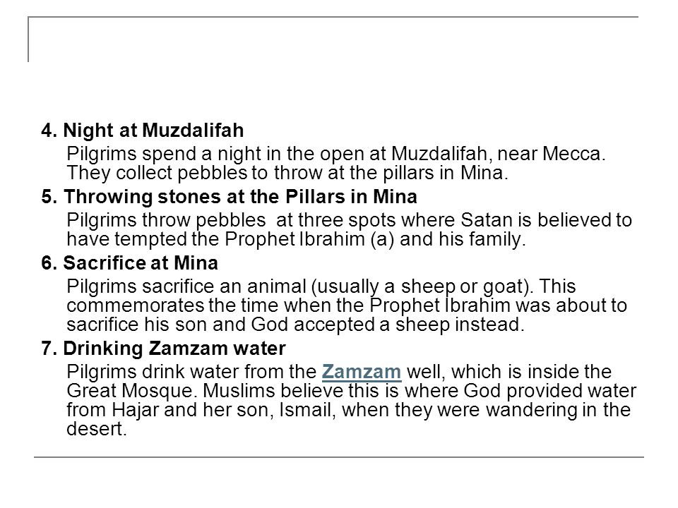 4. Night at Muzdalifah Pilgrims spend a night in the open at Muzdalifah, near Mecca. They collect pebbles to throw at the pillars in Mina. 5. Throwing