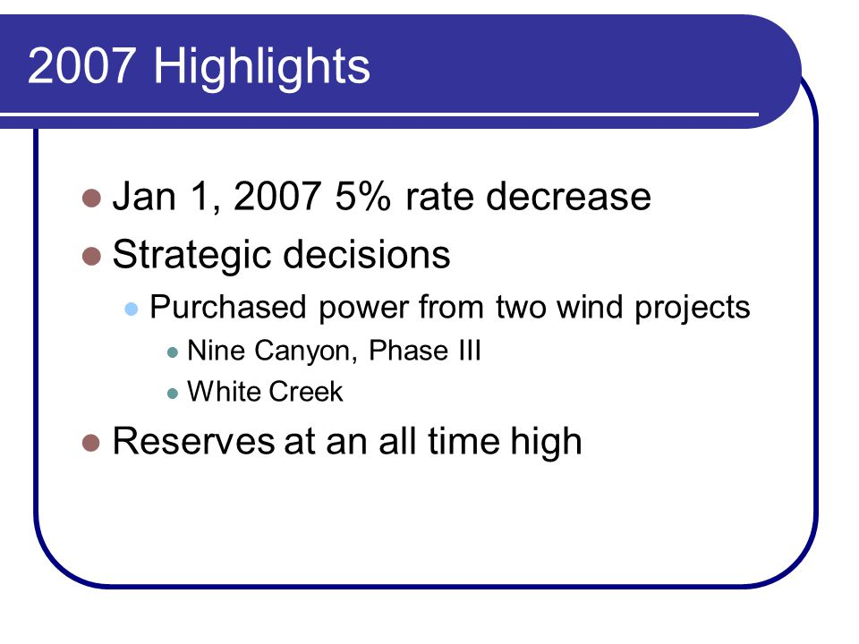 2007 Highlights Jan 1, 2007 5% rate decrease Strategic decisions Purchased power from two wind projects Nine Canyon, Phase III White Creek Reserves at