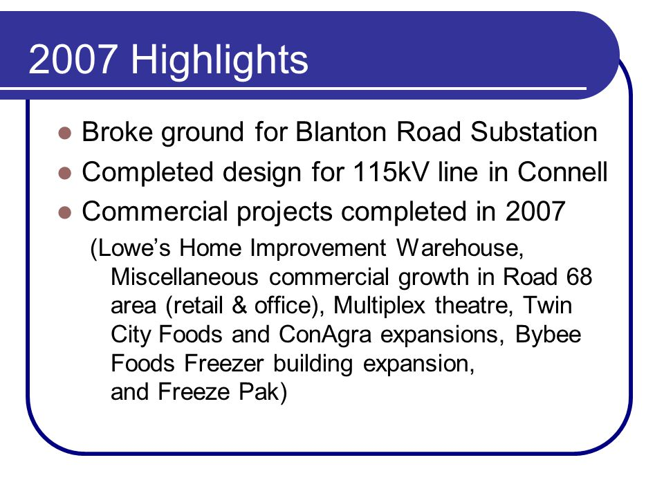 2007 Highlights Broke ground for Blanton Road Substation Completed design for 115kV line in Connell Commercial projects completed in 2007 (Lowe's Home Improvement Warehouse, Miscellaneous commercial growth in Road 68 area (retail & office), Multiplex theatre, Twin City Foods and ConAgra expansions, Bybee Foods Freezer building expansion, and Freeze Pak)