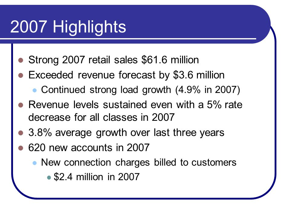 2007 Highlights Strong 2007 retail sales $61.6 million Exceeded revenue forecast by $3.6 million Continued strong load growth (4.9% in 2007) Revenue l