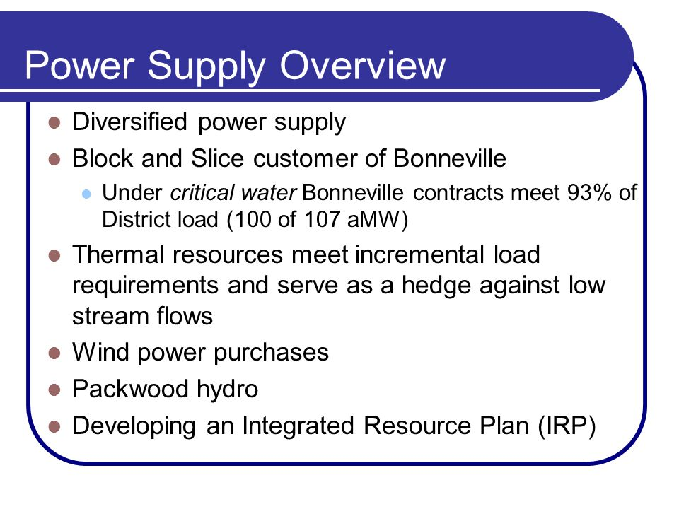 Power Supply Overview Diversified power supply Block and Slice customer of Bonneville Under critical water Bonneville contracts meet 93% of District load (100 of 107 aMW) Thermal resources meet incremental load requirements and serve as a hedge against low stream flows Wind power purchases Packwood hydro Developing an Integrated Resource Plan (IRP)